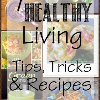 7 Healthy Living Tips, Tricks & Recipes